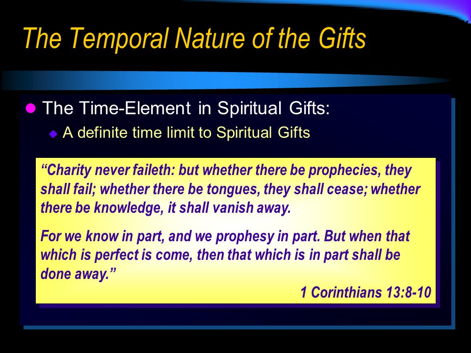 The Temporal Nature of the Gifts The Time-Element in Spiritual Gifts:  A definite time limit to Spiritual Gifts The Time-Element in Spiritual Gifts:  A definite time limit to Spiritual Gifts Charity never faileth: but whether there be prophecies, they shall fail; whether there be tongues, they shall cease; whether there be knowledge, it shall vanish away.