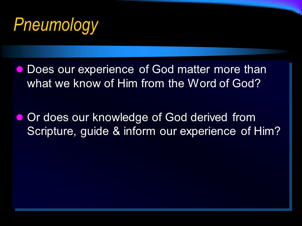 Pneumology Does our experience of God matter more than what we know of Him from the Word of God.