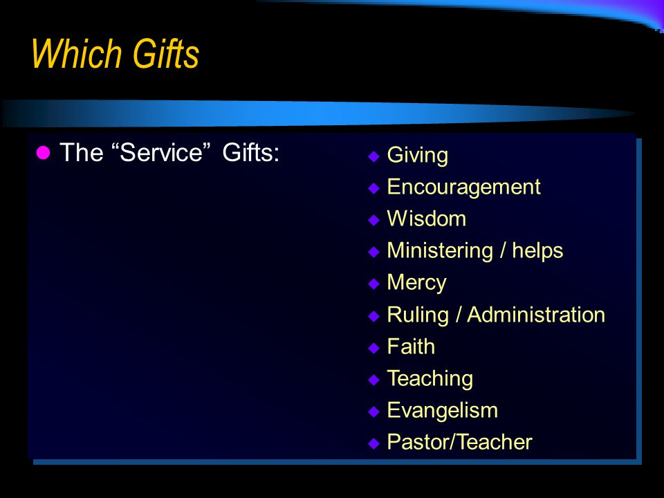 Which Gifts The Service Gifts:  Giving  Encouragement  Wisdom  Ministering / helps  Mercy  Ruling / Administration  Faith  Teaching  Evangelism  Pastor/Teacher