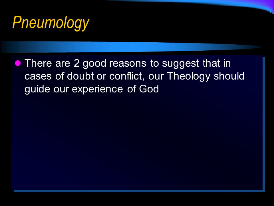 Pneumology There are 2 good reasons to suggest that in cases of doubt or conflict, our Theology should guide our experience of God