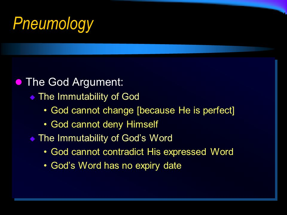 Pneumology The God Argument:  The Immutability of God God cannot change [because He is perfect] God cannot deny Himself  The Immutability of God's Word God cannot contradict His expressed Word God's Word has no expiry date The God Argument: TThe Immutability of God God cannot change [because He is perfect] God cannot deny Himself TThe Immutability of God's Word God cannot contradict His expressed Word God's Word has no expiry date