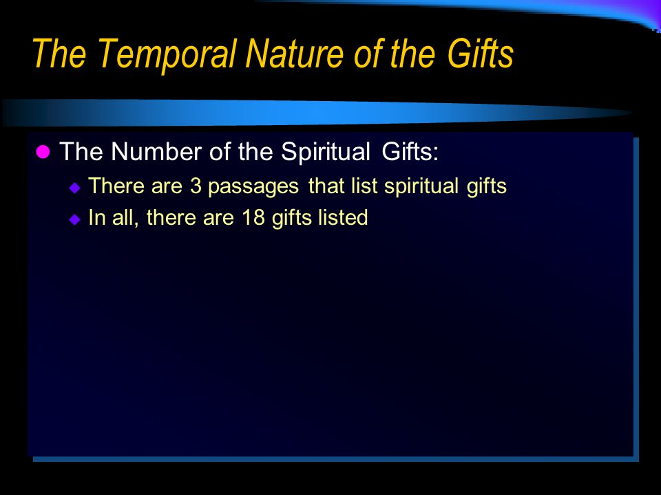 The Temporal Nature of the Gifts The Number of the Spiritual Gifts:  There are 3 passages that list spiritual gifts  In all, there are 18 gifts listed The Number of the Spiritual Gifts:  There are 3 passages that list spiritual gifts  In all, there are 18 gifts listed