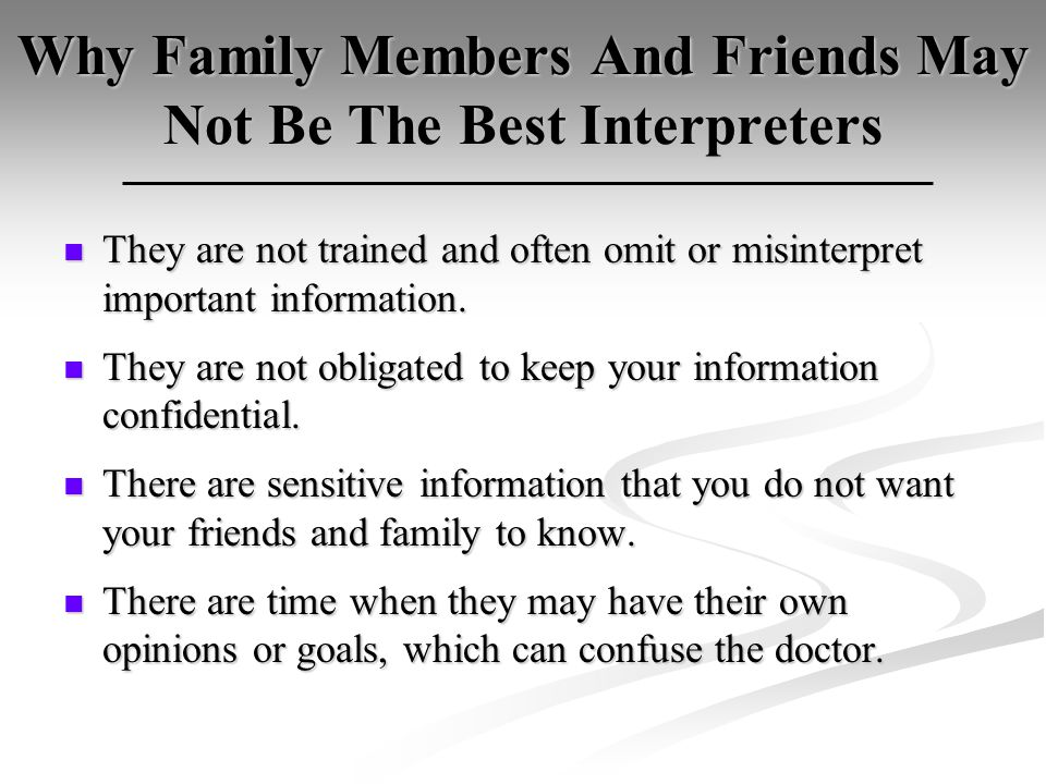 Why Family Members And Friends May Not Be The Best Interpreters They are not trained and often omit or misinterpret important information.