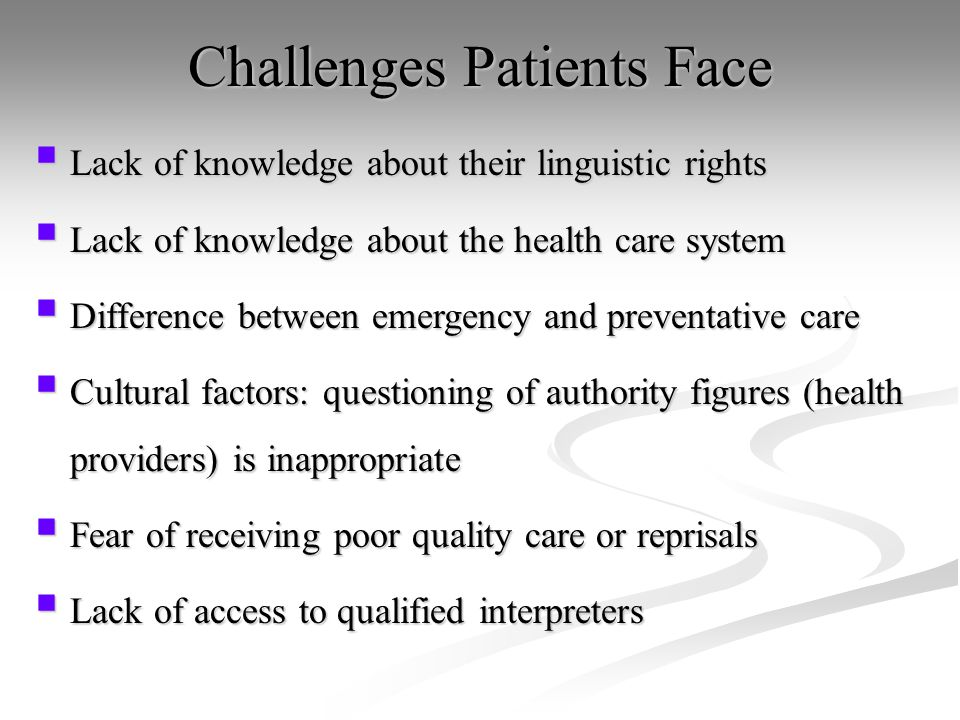 Challenges Patients Face  Lack of knowledge about their linguistic rights  Lack of knowledge about the health care system  Difference between emergency and preventative care  Cultural factors: questioning of authority figures (health providers) is inappropriate  Fear of receiving poor quality care or reprisals  Lack of access to qualified interpreters