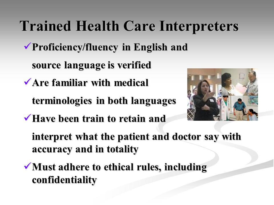 Trained Health Care Interpreters Trained Health Care Interpreters Proficiency/fluency in English and Proficiency/fluency in English and source language is verified Are familiar with medical Are familiar with medical terminologies in both languages Have been train to retain and Have been train to retain and interpret what the patient and doctor say with accuracy and in totality Must adhere to ethical rules, including confidentiality Must adhere to ethical rules, including confidentiality