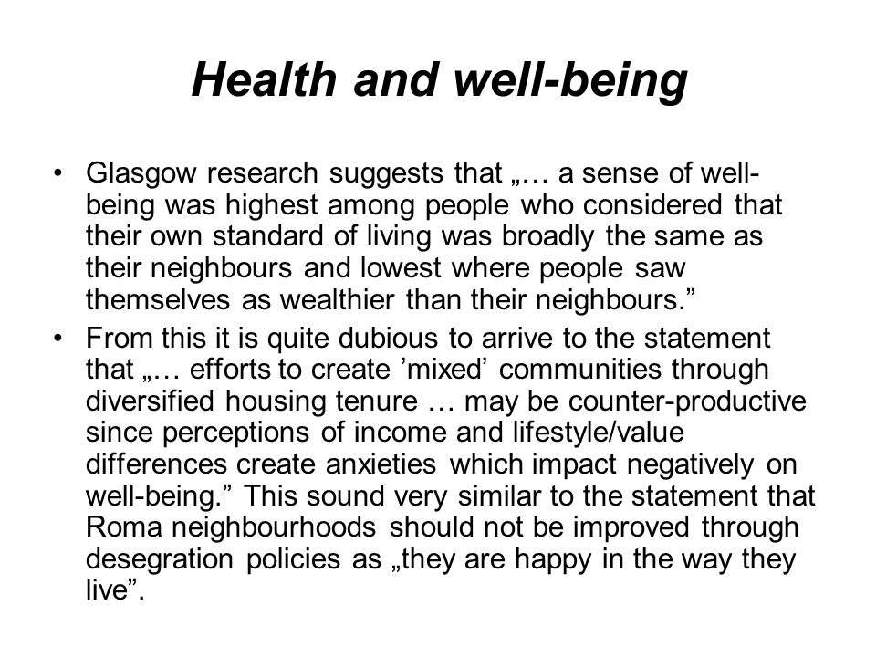 "Health and well-being Glasgow research suggests that ""… a sense of well- being was highest among people who considered that their own standard of living was broadly the same as their neighbours and lowest where people saw themselves as wealthier than their neighbours. From this it is quite dubious to arrive to the statement that ""… efforts to create 'mixed' communities through diversified housing tenure … may be counter-productive since perceptions of income and lifestyle/value differences create anxieties which impact negatively on well-being. This sound very similar to the statement that Roma neighbourhoods should not be improved through desegration policies as ""they are happy in the way they live ."