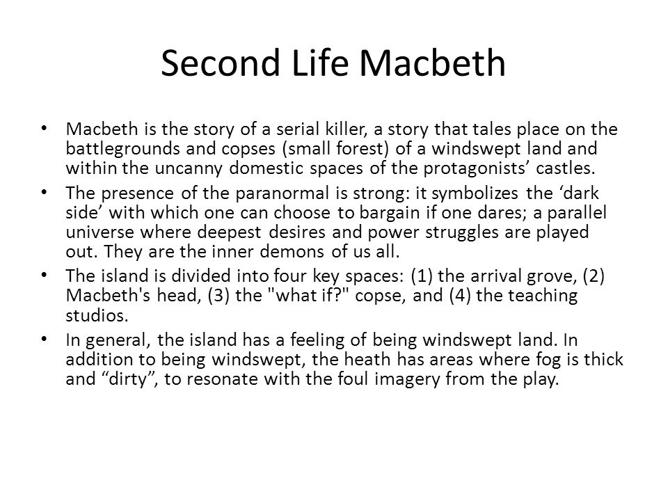 Second Life Macbeth Macbeth is the story of a serial killer, a story that tales place on the battlegrounds and copses (small forest) of a windswept land and within the uncanny domestic spaces of the protagonists' castles.