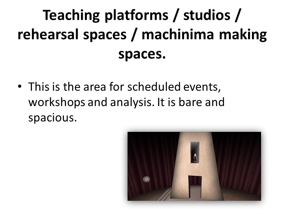Teaching platforms / studios / rehearsal spaces / machinima making spaces.