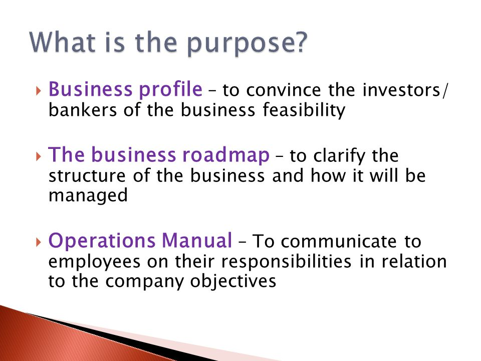  Business profile – to convince the investors/ bankers of the business feasibility  The business roadmap – to clarify the structure of the business and how it will be managed  Operations Manual – To communicate to employees on their responsibilities in relation to the company objectives