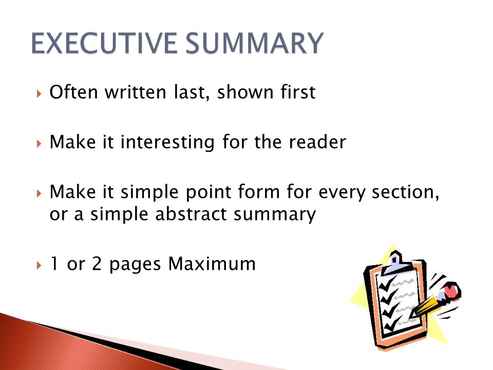  Often written last, shown first  Make it interesting for the reader  Make it simple point form for every section, or a simple abstract summary  1 or 2 pages Maximum