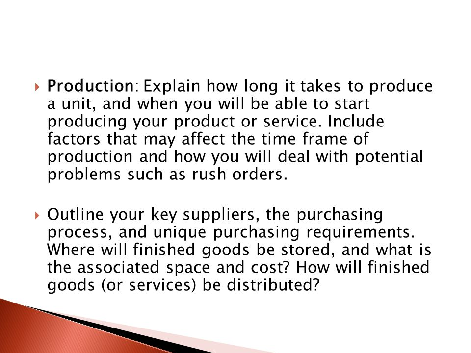  Production: Explain how long it takes to produce a unit, and when you will be able to start producing your product or service.