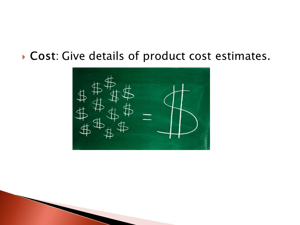  Cost: Give details of product cost estimates.