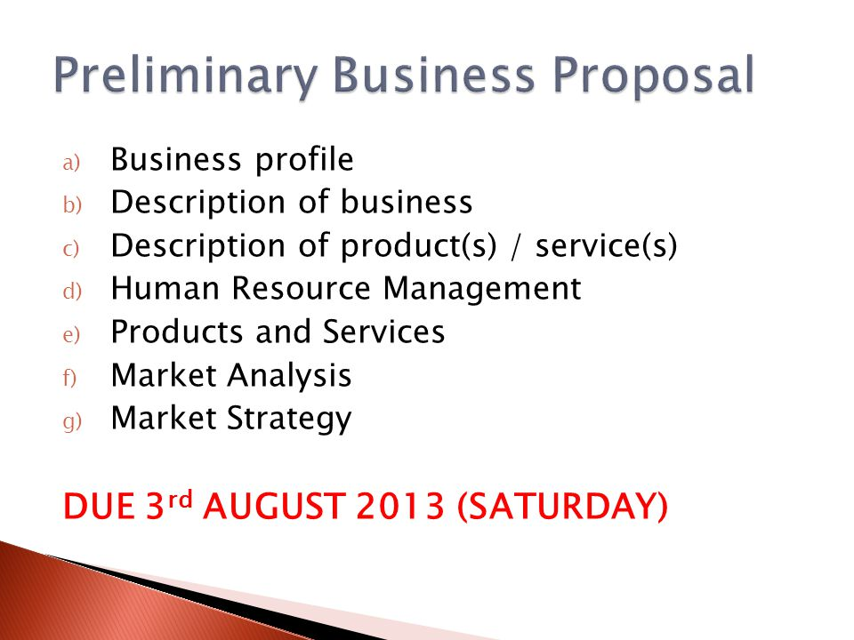 a) Business profile b) Description of business c) Description of product(s) / service(s) d) Human Resource Management e) Products and Services f) Market Analysis g) Market Strategy DUE 3 rd AUGUST 2013 (SATURDAY)