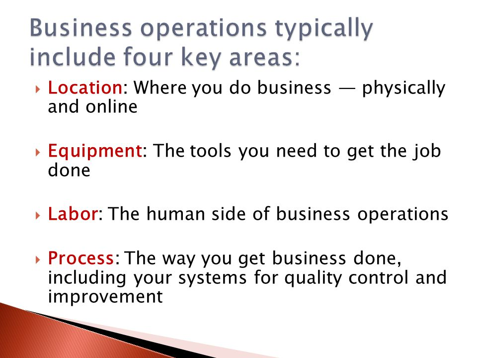  Location: Where you do business — physically and online  Equipment: The tools you need to get the job done  Labor: The human side of business operations  Process: The way you get business done, including your systems for quality control and improvement