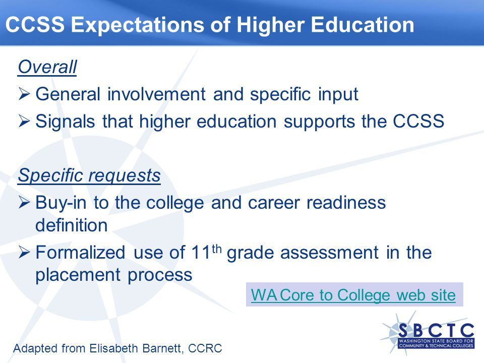 Overall  General involvement and specific input  Signals that higher education supports the CCSS Specific requests  Buy-in to the college and career readiness definition  Formalized use of 11 th grade assessment in the placement process CCSS Expectations of Higher Education Adapted from Elisabeth Barnett, CCRC WA Core to College web site