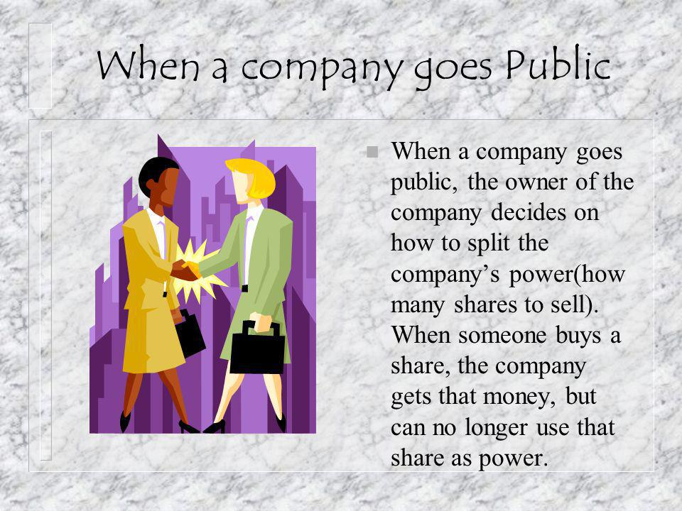 When a company goes Public n When a company goes public, the owner of the company decides on how to split the company's power(how many shares to sell).