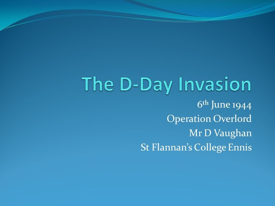 6 th June 1944 Operation Overlord Mr D Vaughan St Flannan's College Ennis