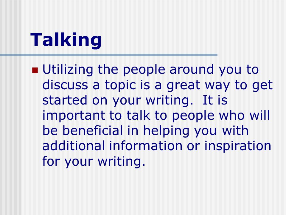 Talking Utilizing the people around you to discuss a topic is a great way to get started on your writing.