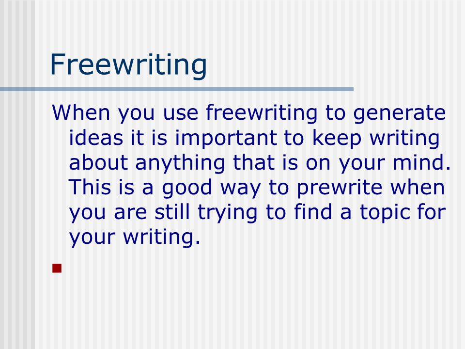 Freewriting When you use freewriting to generate ideas it is important to keep writing about anything that is on your mind.