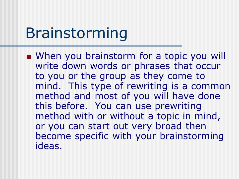 Brainstorming When you brainstorm for a topic you will write down words or phrases that occur to you or the group as they come to mind.