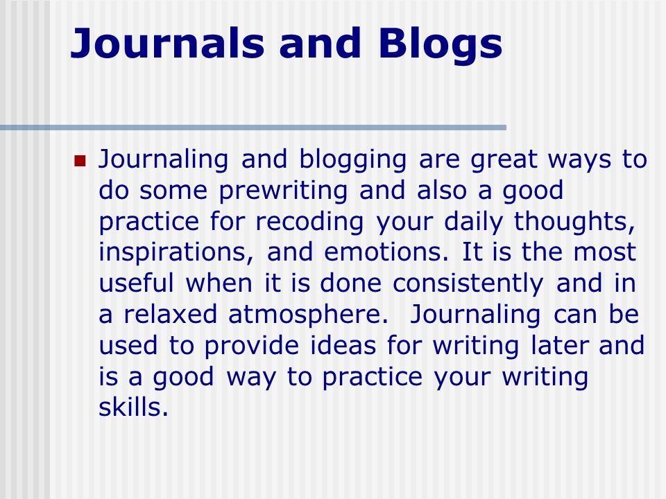 Journals and Blogs Journaling and blogging are great ways to do some prewriting and also a good practice for recoding your daily thoughts, inspirations, and emotions.