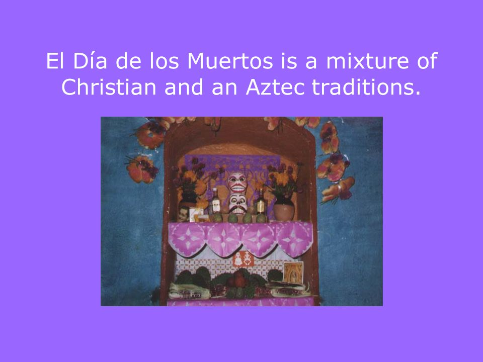 El Día de los Muertos is a mixture of Christian and an Aztec traditions.