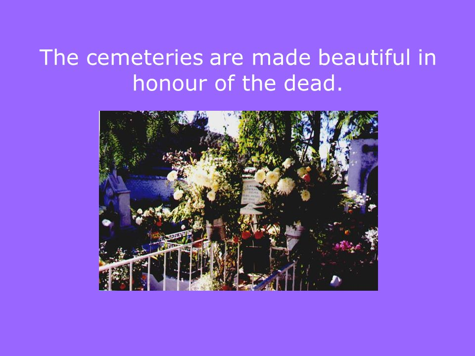 The cemeteries are made beautiful in honour of the dead.