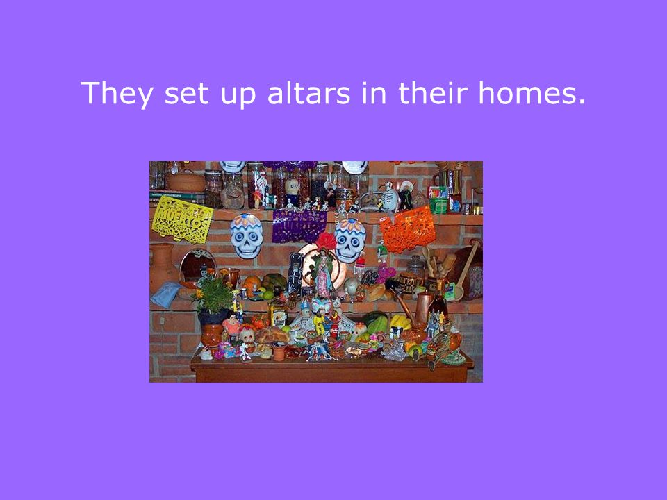 They set up altars in their homes.