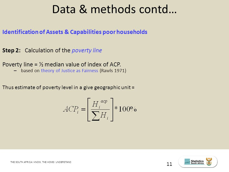 THE SOUTH AFRICA I KNOW, THE HOME I UNDERSTAND STATS SA Census Education level of the labour force, 2011 11 Data & methods contd… Identification of Assets & Capabilities poor households Step 2: Calculation of the poverty line Poverty line = ½ median value of index of ACP.
