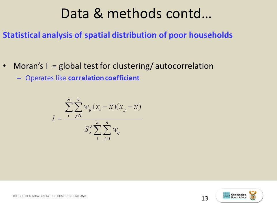THE SOUTH AFRICA I KNOW, THE HOME I UNDERSTAND STATS SA Census Education level of the labour force, 2011 13 Data & methods contd… Statistical analysis of spatial distribution of poor households Moran's I = global test for clustering/ autocorrelation – Operates like correlation coefficient