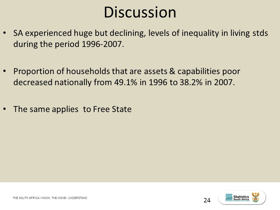THE SOUTH AFRICA I KNOW, THE HOME I UNDERSTAND STATS SA Census Education level of the labour force, 2011 24 Discussion SA experienced huge but declining, levels of inequality in living stds during the period 1996-2007.