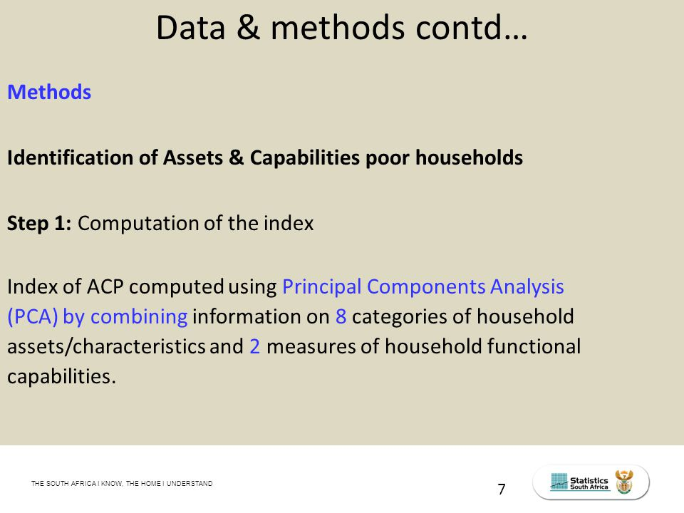 THE SOUTH AFRICA I KNOW, THE HOME I UNDERSTAND STATS SA Census Education level of the labour force, 2011 Data & methods contd… Methods Identification of Assets & Capabilities poor households Step 1: Computation of the index Index of ACP computed using Principal Components Analysis (PCA) by combining information on 8 categories of household assets/characteristics and 2 measures of household functional capabilities.