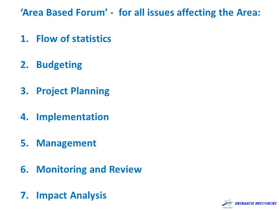 'Area Based Forum' - for all issues affecting the Area: 1.Flow of statistics 2.Budgeting 3.Project Planning 4.Implementation 5.Management 6.Monitoring and Review 7.Impact Analysis