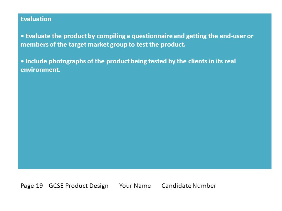 Evaluation Evaluate the product by compiling a questionnaire and getting the end-user or members of the target market group to test the product.