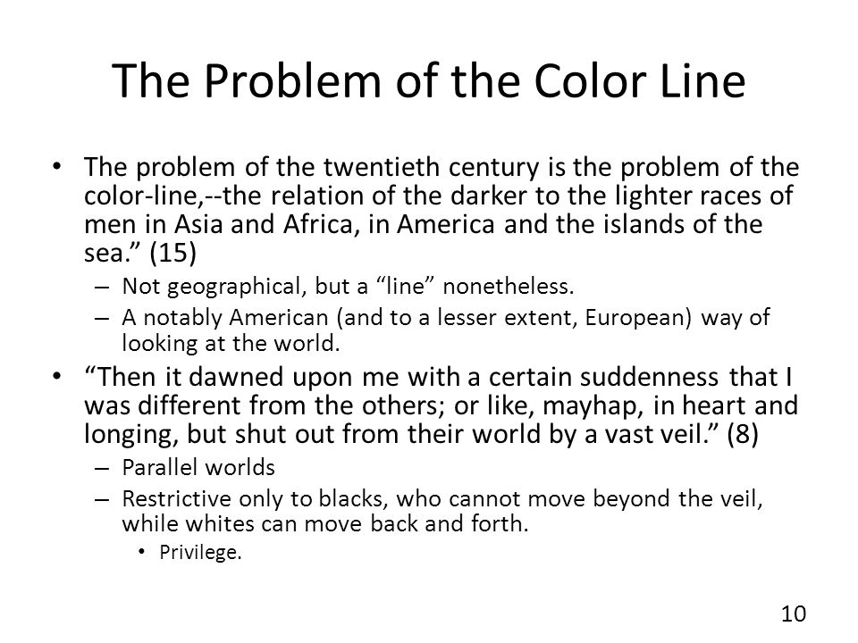 The Problem of the Color Line The problem of the twentieth century is the problem of the color-line,--the relation of the darker to the lighter races of men in Asia and Africa, in America and the islands of the sea. (15) – Not geographical, but a line nonetheless.