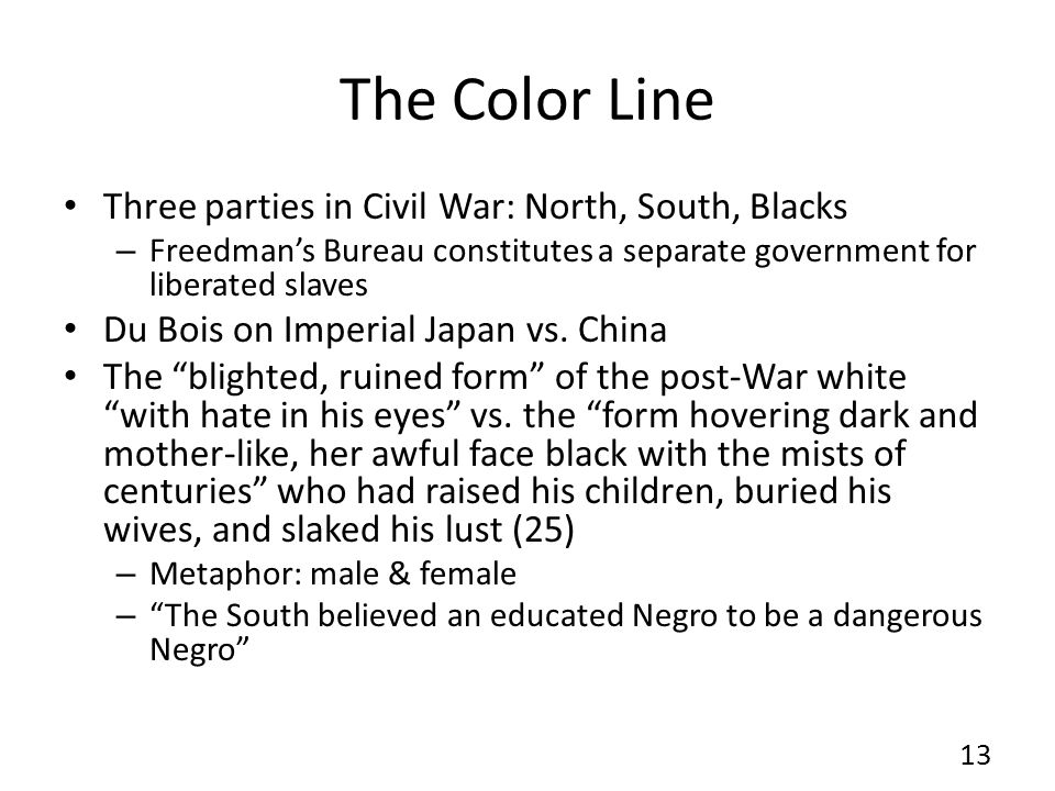 The Color Line Three parties in Civil War: North, South, Blacks – Freedman's Bureau constitutes a separate government for liberated slaves Du Bois on Imperial Japan vs.