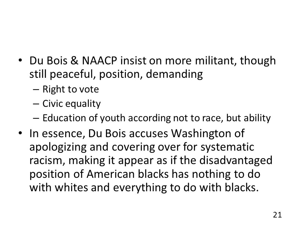 Du Bois & NAACP insist on more militant, though still peaceful, position, demanding – Right to vote – Civic equality – Education of youth according not to race, but ability In essence, Du Bois accuses Washington of apologizing and covering over for systematic racism, making it appear as if the disadvantaged position of American blacks has nothing to do with whites and everything to do with blacks.