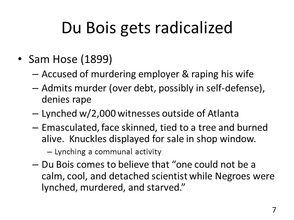Du Bois gets radicalized Sam Hose (1899) – Accused of murdering employer & raping his wife – Admits murder (over debt, possibly in self-defense), denies rape – Lynched w/2,000 witnesses outside of Atlanta – Emasculated, face skinned, tied to a tree and burned alive.