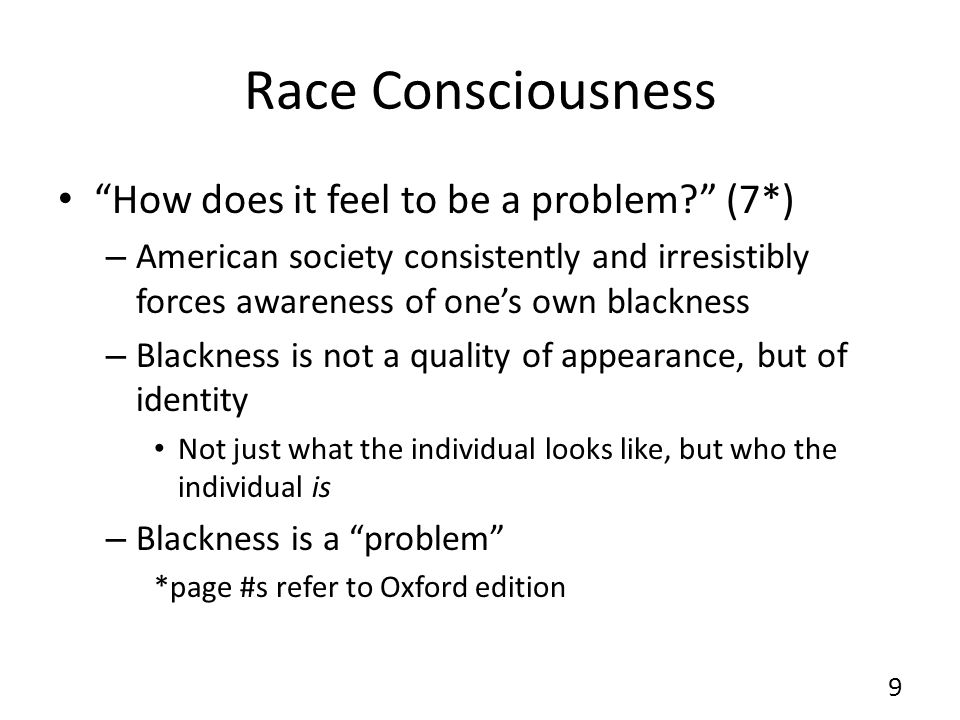 Race Consciousness How does it feel to be a problem (7*) – American society consistently and irresistibly forces awareness of one's own blackness – Blackness is not a quality of appearance, but of identity Not just what the individual looks like, but who the individual is – Blackness is a problem *page #s refer to Oxford edition 9
