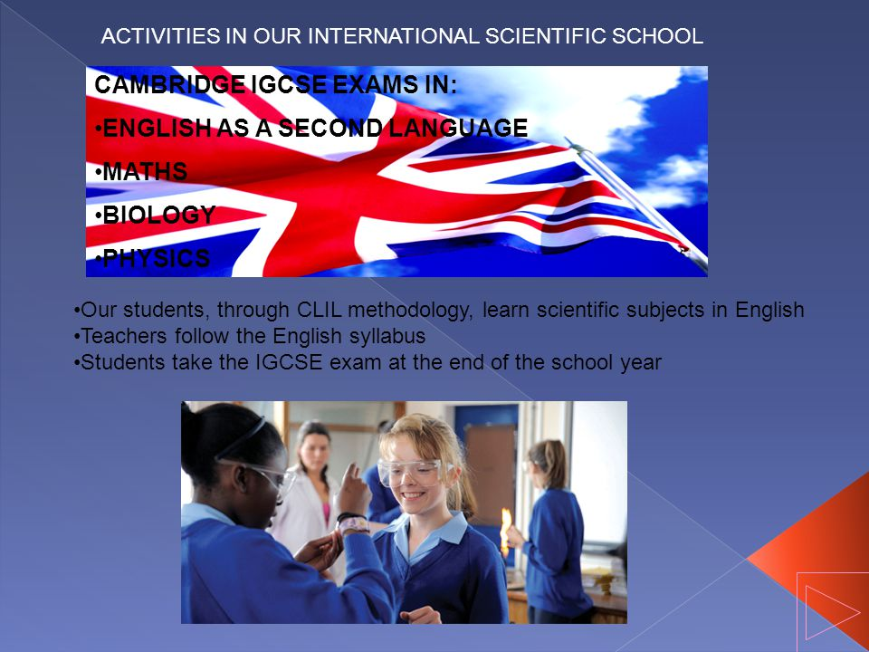 ACTIVITIES IN OUR INTERNATIONAL SCIENTIFIC SCHOOL CAMBRIDGE IGCSE EXAMS IN: ENGLISH AS A SECOND LANGUAGE MATHS BIOLOGY PHYSICS Our students, through CLIL methodology, learn scientific subjects in English Teachers follow the English syllabus Students take the IGCSE exam at the end of the school year