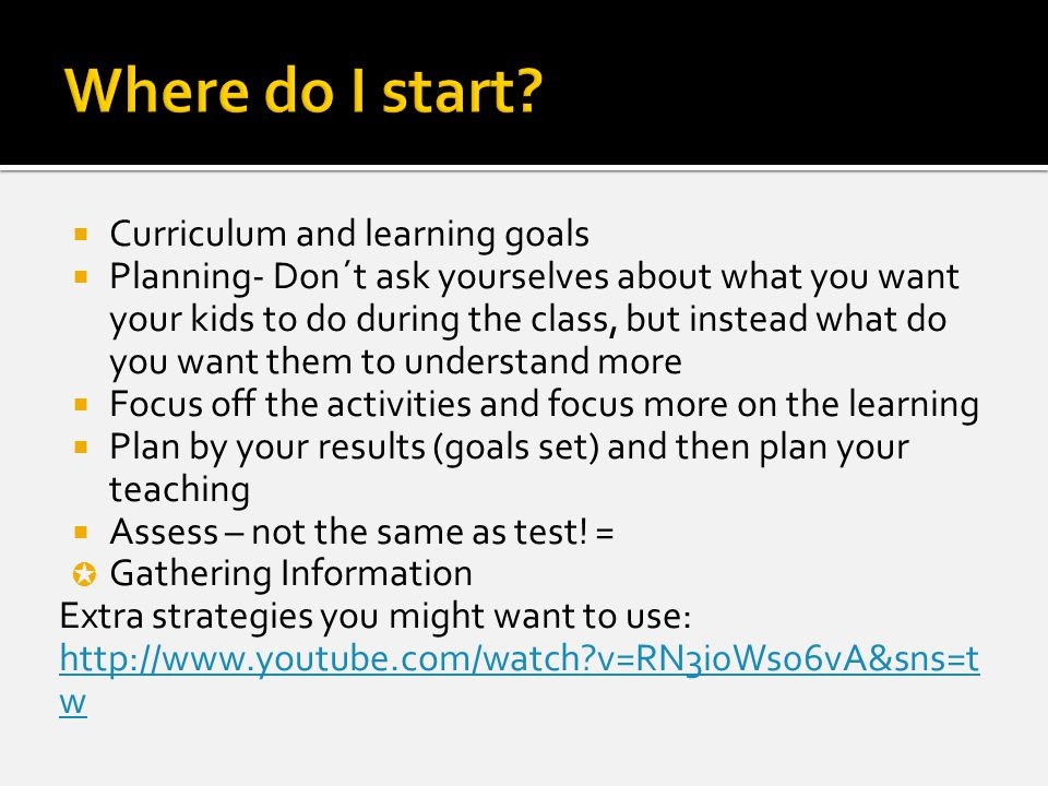  Curriculum and learning goals  Planning- Don´t ask yourselves about what you want your kids to do during the class, but instead what do you want them to understand more  Focus off the activities and focus more on the learning  Plan by your results (goals set) and then plan your teaching  Assess – not the same as test.