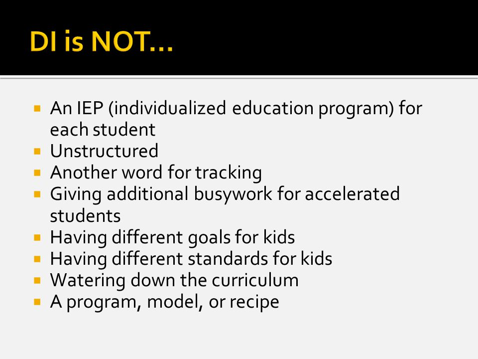  An IEP (individualized education program) for each student  Unstructured  Another word for tracking  Giving additional busywork for accelerated students  Having different goals for kids  Having different standards for kids  Watering down the curriculum  A program, model, or recipe