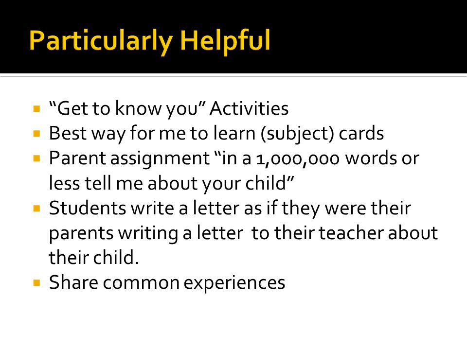  Get to know you Activities  Best way for me to learn (subject) cards  Parent assignment in a 1,000,000 words or less tell me about your child  Students write a letter as if they were their parents writing a letter to their teacher about their child.