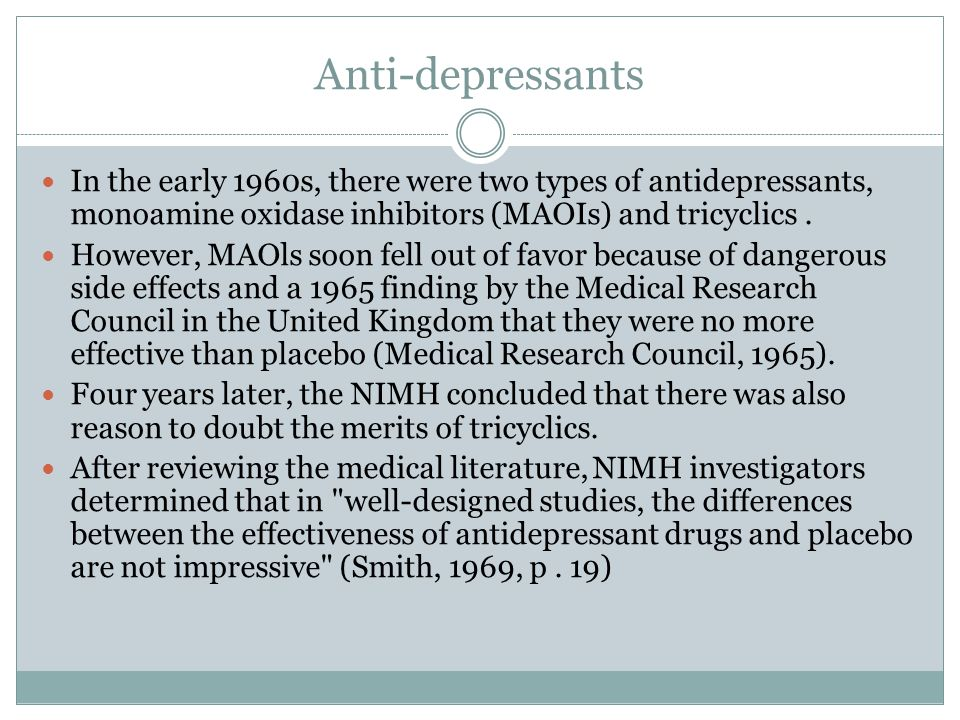 Anti-depressants In the early 1960s, there were two types of antidepressants, monoamine oxidase inhibitors (MAOIs) and tricyclics.