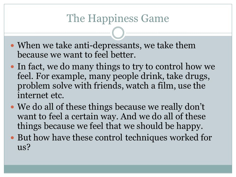 The Happiness Game When we take anti-depressants, we take them because we want to feel better.