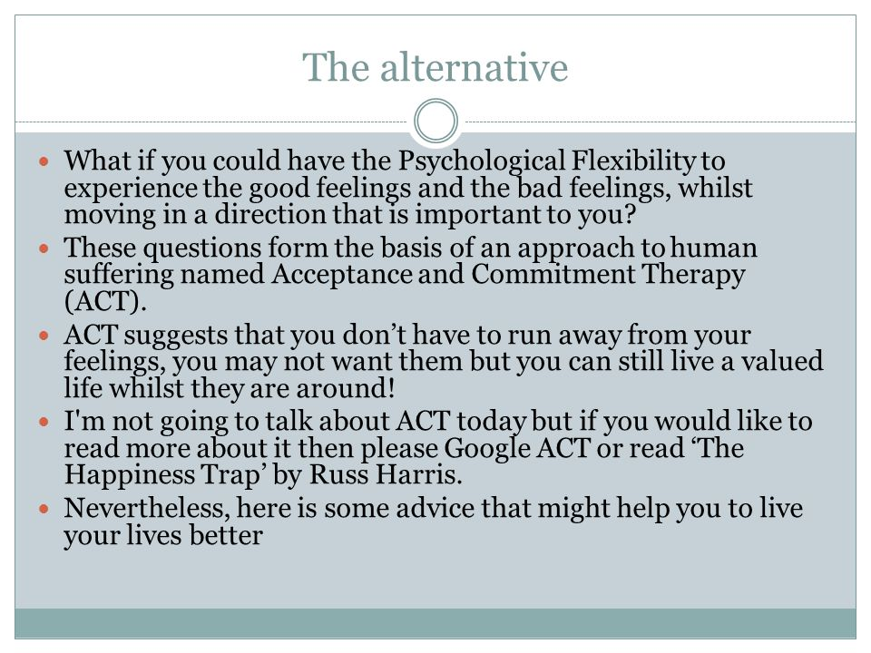 The alternative What if you could have the Psychological Flexibility to experience the good feelings and the bad feelings, whilst moving in a direction that is important to you.