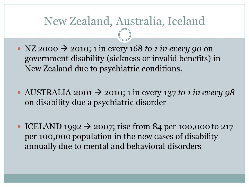 New Zealand, Australia, Iceland NZ 2000  2010; 1 in every 168 to 1 in every 90 on government disability (sickness or invalid benefits) in New Zealand due to psychiatric conditions.