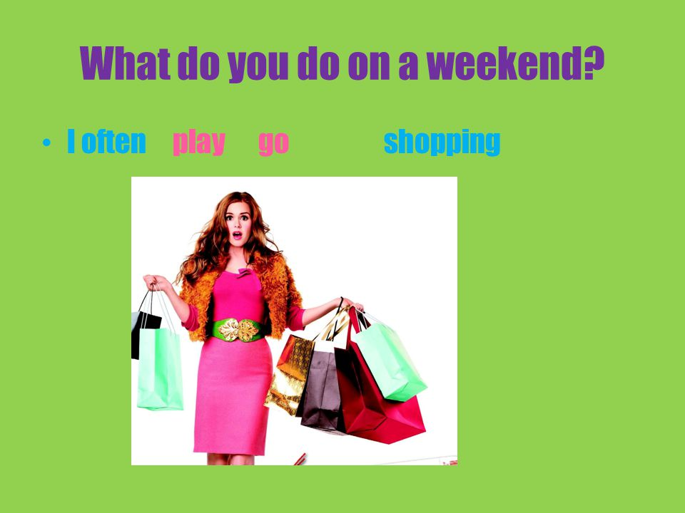 What do you do on a weekend I oftenshoppingplay go