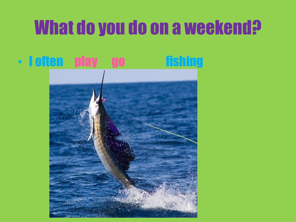 What do you do on a weekend I oftenfishingplay go