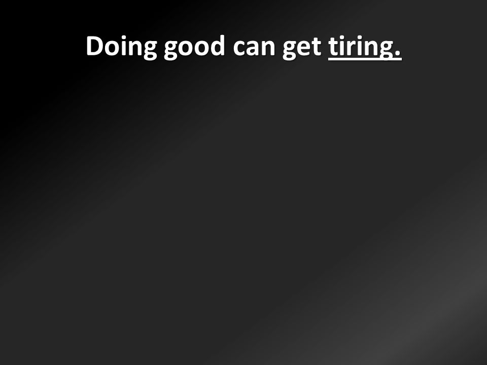 Doing good can get tiring.